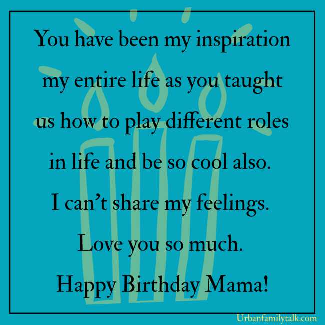 You have been my inspiration my entire life as you taught us how to play different roles in life and be so cool also. I can't share my feelings. Love you so much. Happy Birthday Mama!