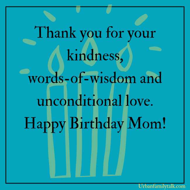 Thank you for your kindness, words-of-wisdom and unconditional love. Happy Birthday Mom