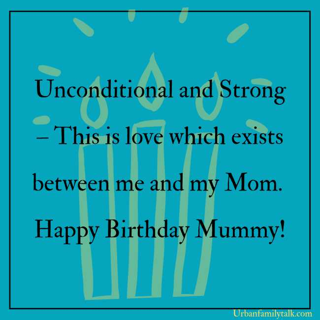 Unconditional and Strong – This is love which exists between me and my Mom. Happy Birthday Mummy!