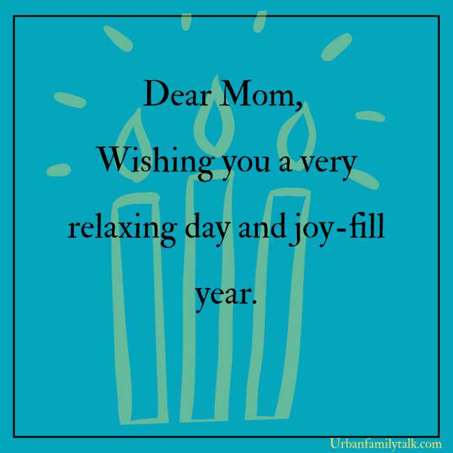 Dear Mom, Wishing you a very relaxing day and joy-fill year.