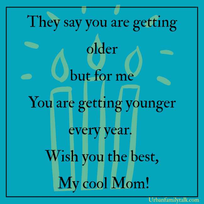 They say you are getting older but for me You are getting younger every year. Wish you the best, My cool Mom!