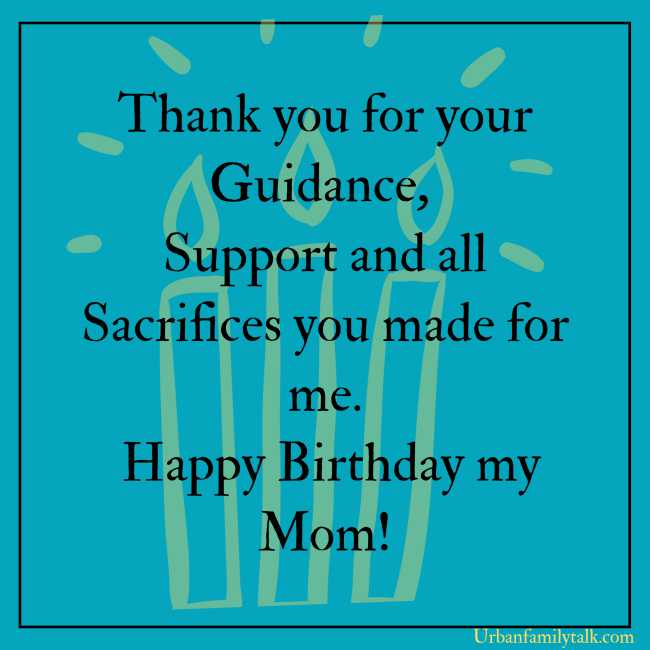 Thank you for your Guidance, Support and all Sacrifices you made for me. Happy Birthday my Mom!
