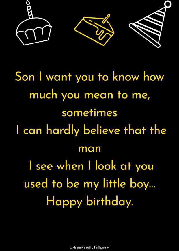 Son I want you to know how much you mean to me, sometimes I can hardly believe that the man I see when I look at you used to be my little boy… Happy birthday.