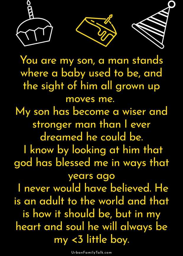You are my son, a man stands where a baby used to be, and the sight of him all grown up moves me. My son has become a wiser and stronger man than I ever dreamed he could be. I know by looking at him that god has blessed me in ways that years ago I never would have believed. He is an adult to the world and that is how it should be, but in my heart and soul he will always be my <3 little boy.