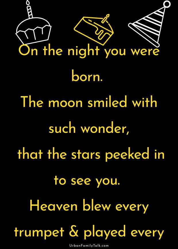On the night you were born. The moon smiled with such wonder, that the stars peeked in to see you. Heaven blew every trumpet & played every horn on the wonderful marvelous night you were born. Wising you a very happy birthday son!