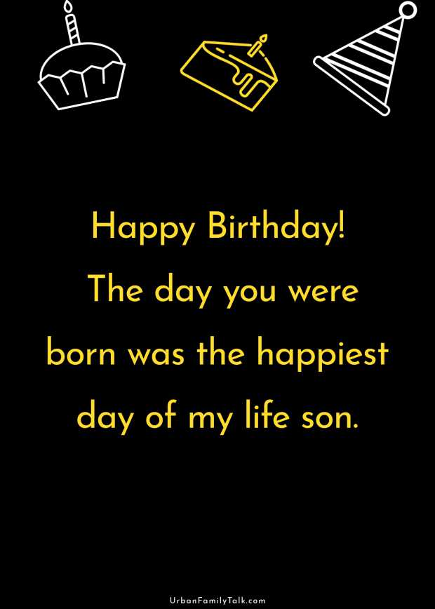 Happy Birthday! The day you were born was the happiest day of my life son.