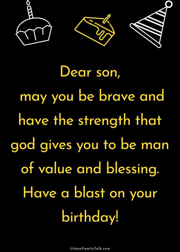 Dear son, may you be brave and have the strength that god gives you to be man of value and blessing. Have a blast on your birthday!