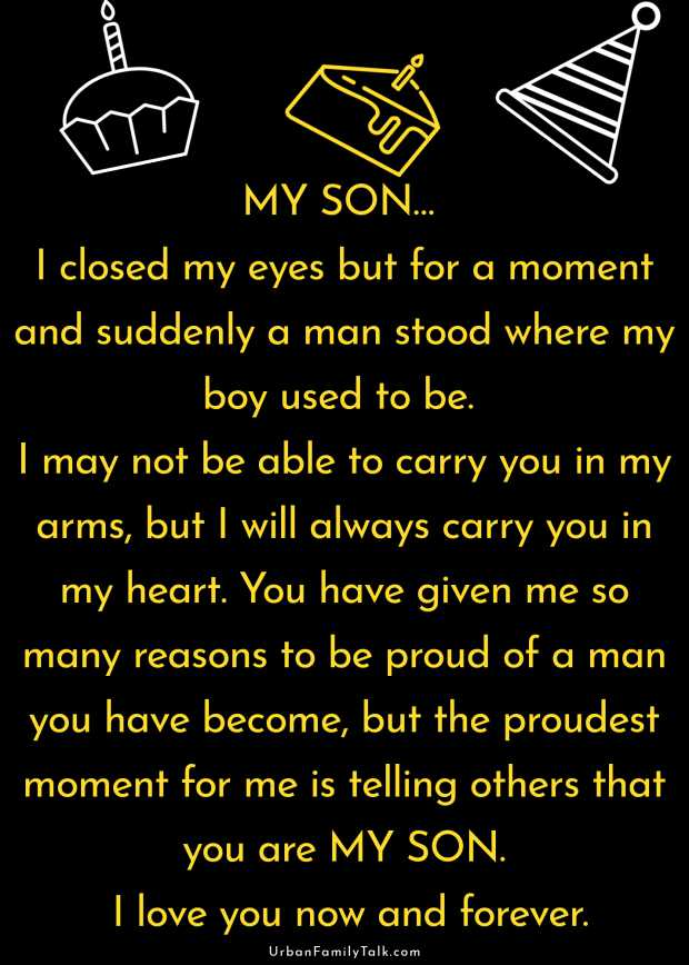 MY SON… I closed my eyes but for a moment and suddenly a man stood where my boy used to be. I may not be able to carry you in my arms, but I will always carry you in my heart. You have given me so many reasons to be proud of a man you have become, but the proudest moment for me is telling others that you are MY SON. I love you now and forever.