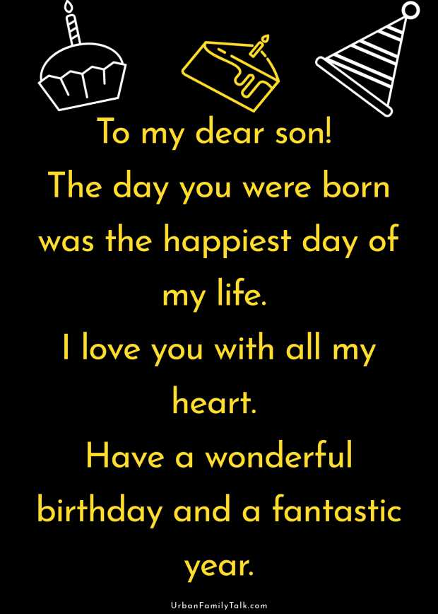 To my dear son! The day you were born was the happiest day of my life. I love you with all my heart. Have a wonderful birthday and a fantastic year.