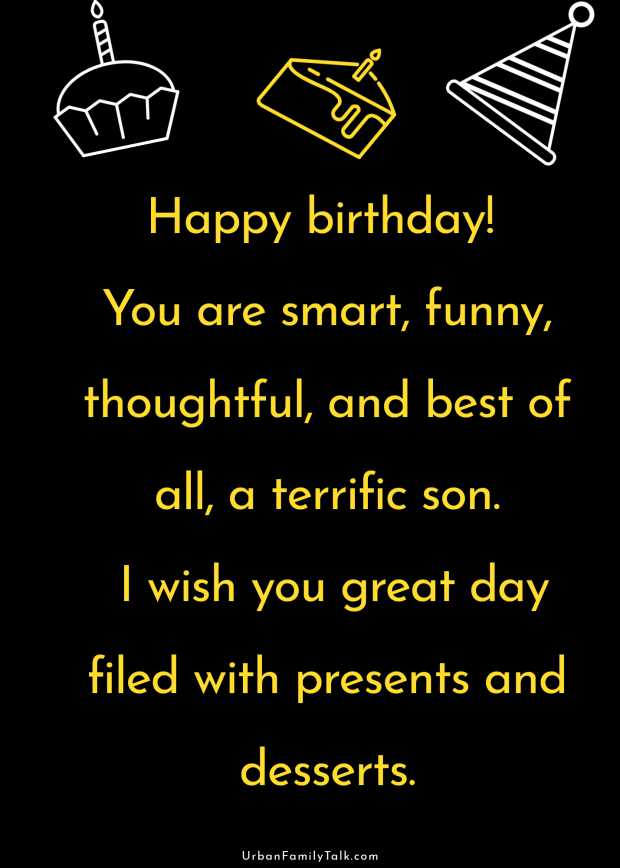 Happy birthday! You are smart, funny, thoughtful, and best of all, a terrific son. I wish you great day filed with presents and desserts.
