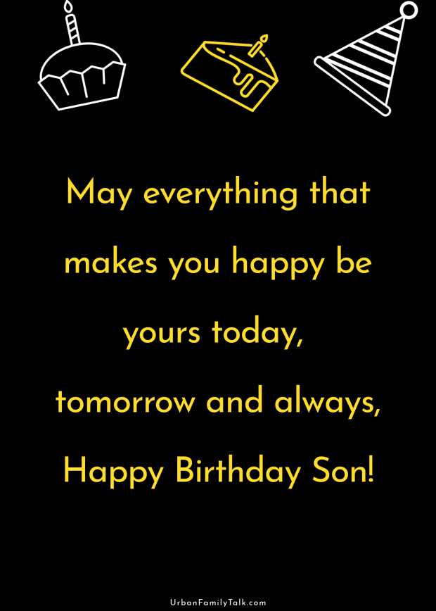 May everything that makes you happy be yours today, tomorrow and always, Happy Birthday Son!