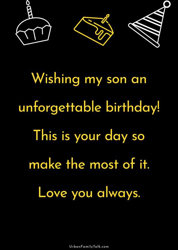 Wishing my son an unforgettable birthday! This is your day so make the most of it. Love you always.