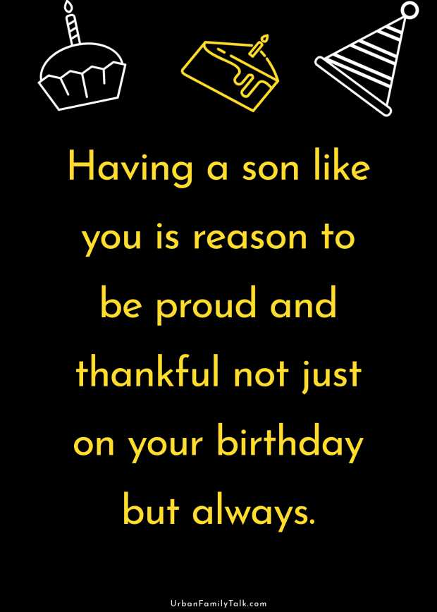 Having a son like you is reason to be proud and thankful not just on your birthday but always.