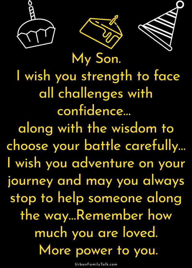 My Son. I wish you strength to face all challenges with confidence… along with the wisdom to choose your battle carefully… I wish you adventure on your journey and may you always stop to help someone along the way…Remember how much you are loved. More power to you.