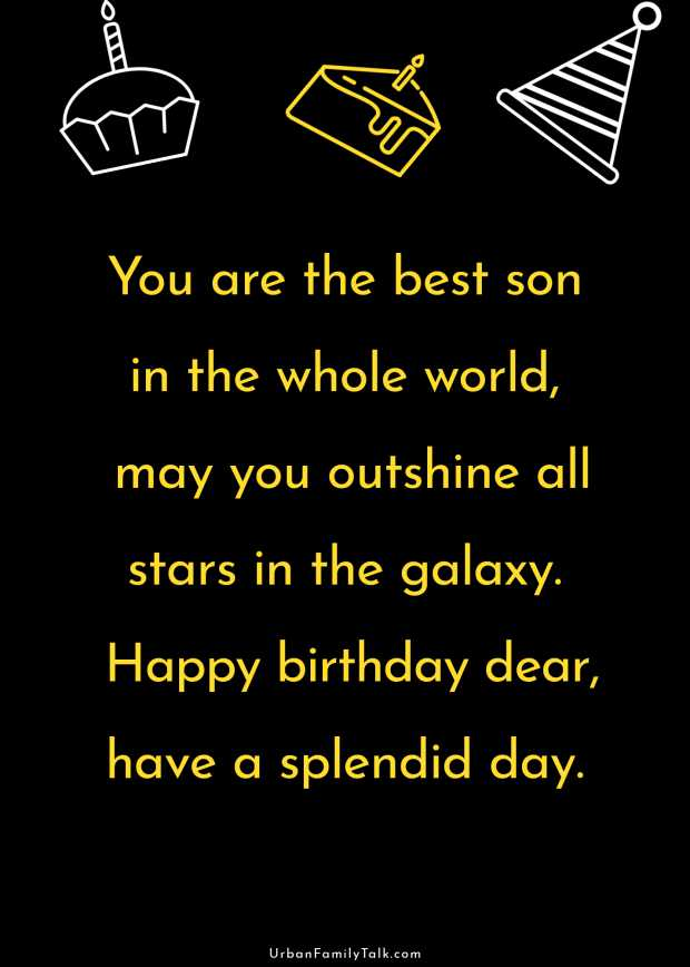 You are the best son in the whole world, may you outshine all stars in the galaxy. Happy birthday dear, have a splendid day.