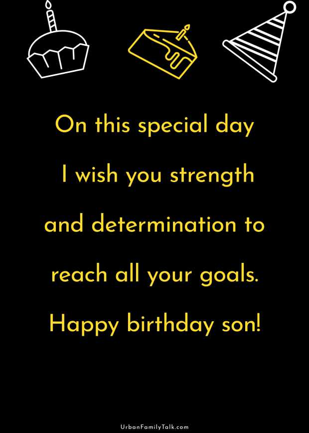 On this special day I wish you strength and determination to reach all your goals. Happy birthday son!