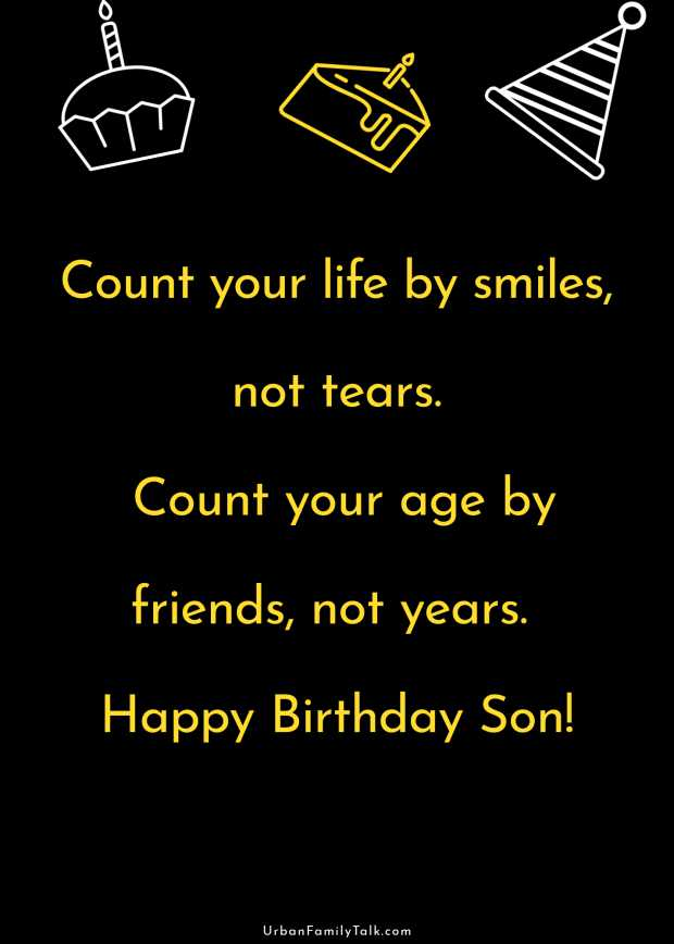 Count your life by smiles, not tears. Count your age by friends, not years. Happy Birthday Son!