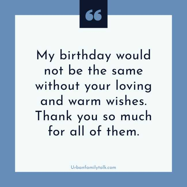 My birthday would not be the same without your loving and warm wishes. Thank you so much for all of them.