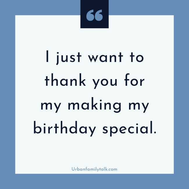I just want to thank you for making my birthday special.