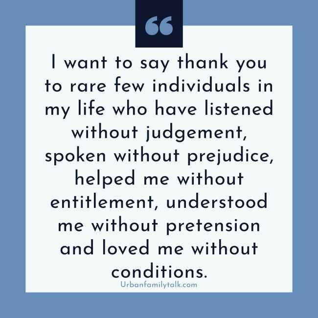 I want to say thank you to rare few individuals in my life who have listened without judgment, spoken without prejudice, helped me without entitlement, understood me without pretension and loved me without conditions.