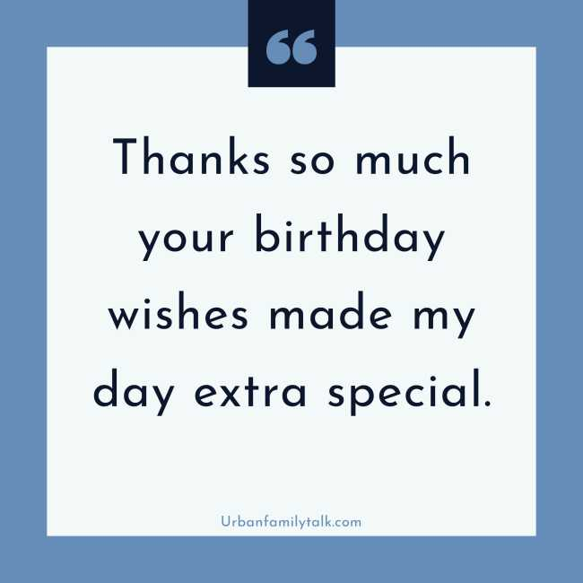 Thanks so much your birthday wishes made my day extra special.