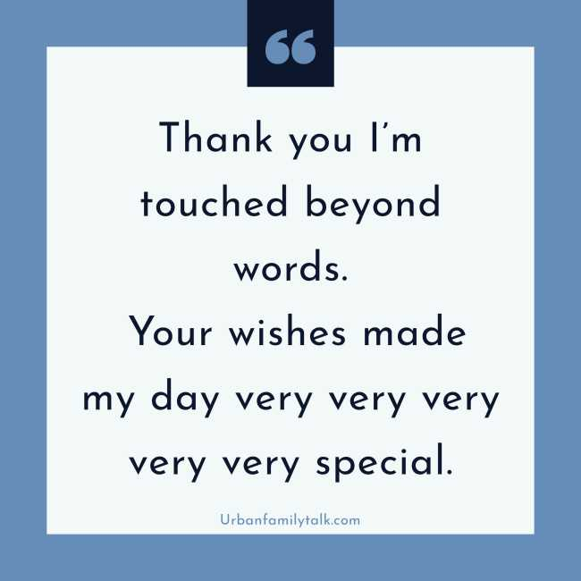 Thank you I'm touched beyond words. Your wishes made my day very very very very very special.