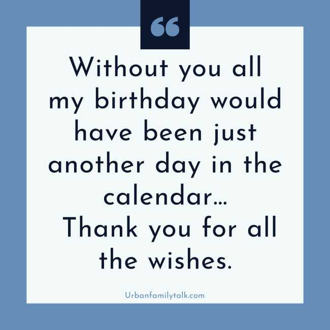 Without you, all my birthday would have been just another day on the calendar… Thank you for all your wishes.
