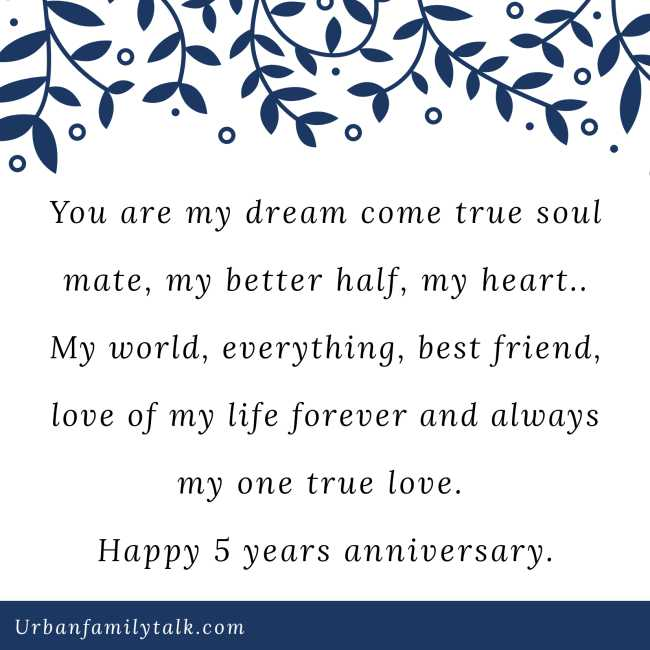 You are my dream come true soul mate, my better half, my heart.. My world, everything, best friend, love of my life forever and always my one true love. Happy 5 years anniversary.