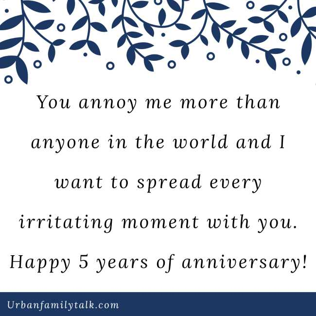 You annoy me more than anyone in the world and I want to spread every irritating moment with you. Happy 5 years of anniversary!