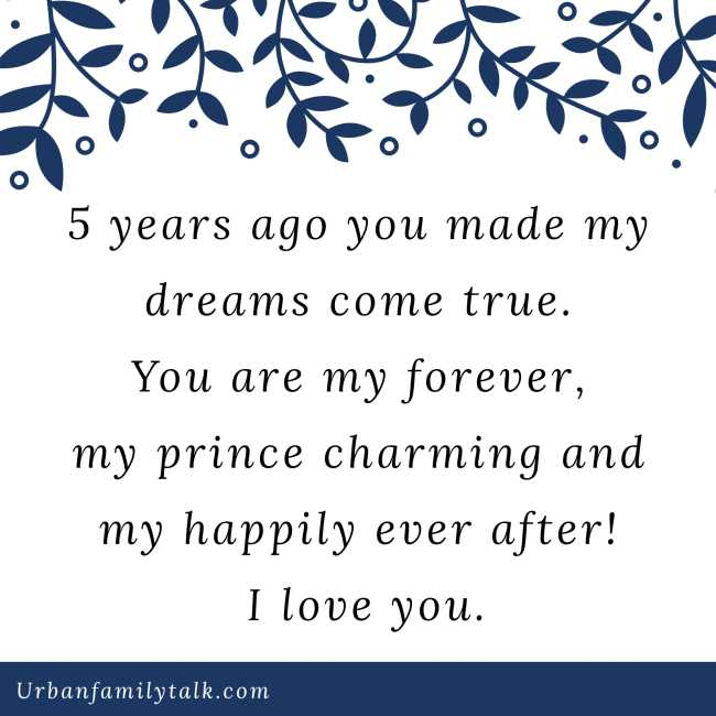 5 years ago you made my dreams come true. You are my forever, my prince charming and my happily ever after! I love you.