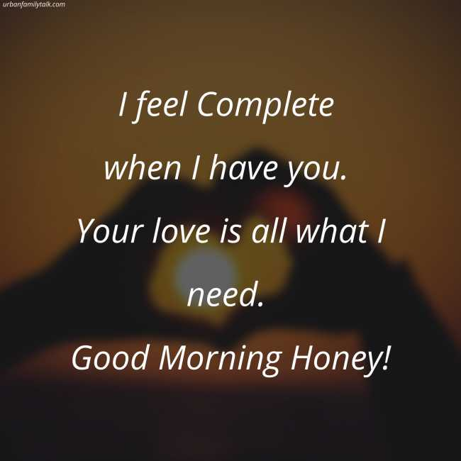 I feel Complete when I have you. Your love is all what I need. Good Morning Honey!