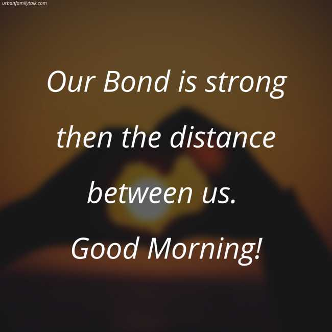 Our Bond is strong then the distance between us. Good Morning!