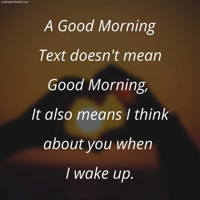 A Good Morning Text doesn't mean Good Morning, It also means I think about you when I wake up.