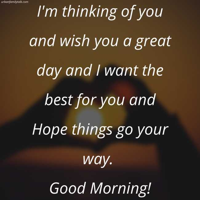I'm thinking of you and wish you a great day and I want the best for you and Hope things go your way. Good Morning!