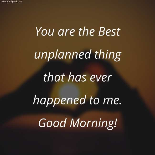 You are the Best unplanned thing that has ever happened to me. Good Morning!