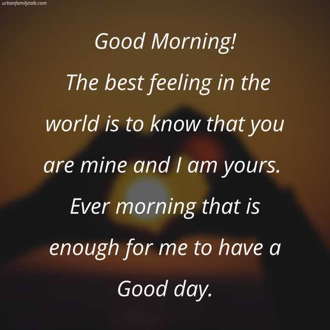 Good Morning! The best feeling in the world is to know that you are mine and I am yours. Ever morning that is enough for me to have a Good day.