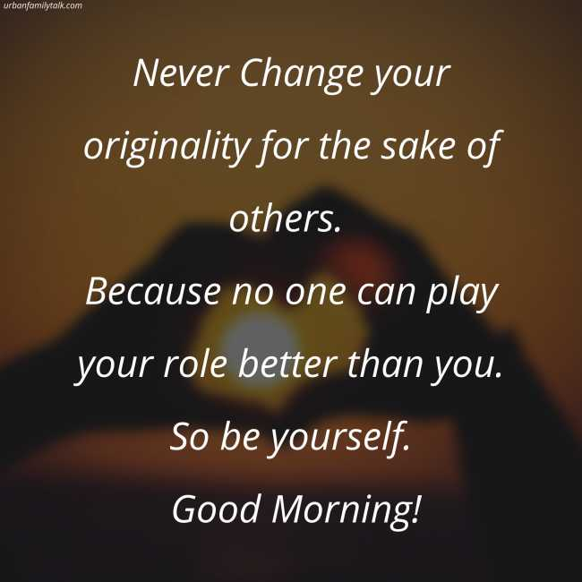 Never Change your originality for the sake of others. Because no one can play your role better than you. So be yourself. Good Morning!