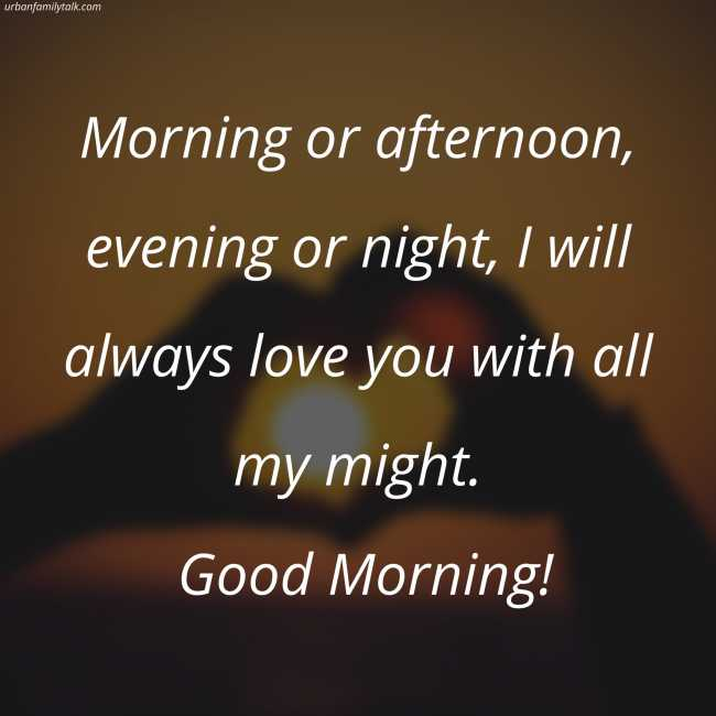 Morning or afternoon, evening or night, I will always love you with all my might. Good Morning!