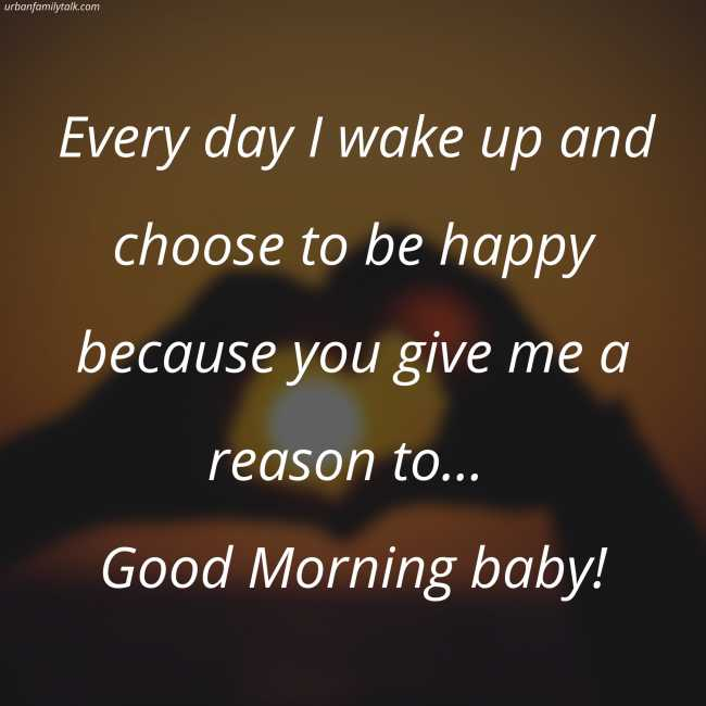 Every day I wake up and choose to be happy because you give me a reason to... Good Morning baby!
