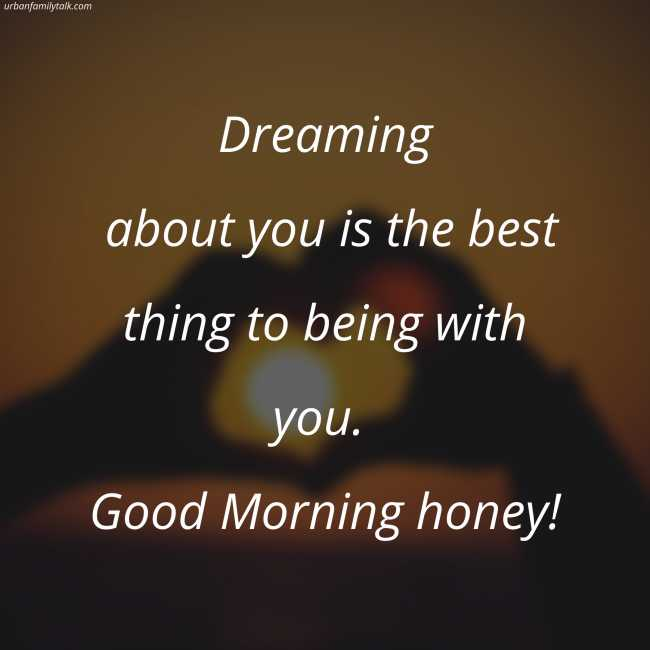 Dreaming about you is the best thing to being with you. Good Morning honey!