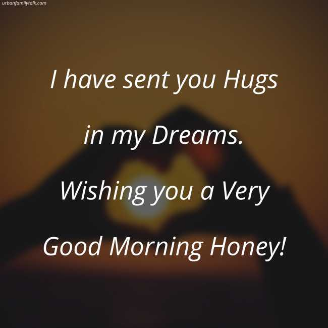 I have sent you Hugs in my Dreams. Wishing you a Very Good Morning Honey!