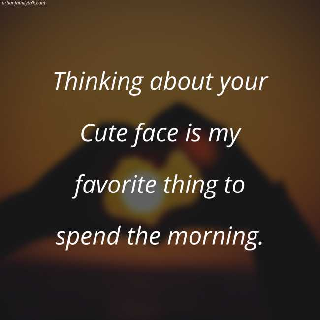 Thinking about your Cute face is my favorite thing to spend the morning.