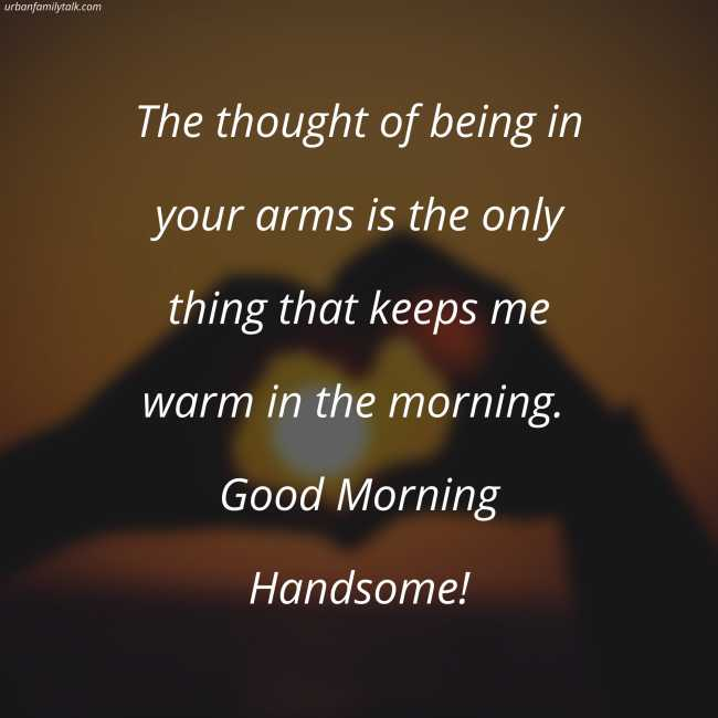 The thought of being in your arms is the only thing that keeps me warm in the morning. Good Morning Handsome!
