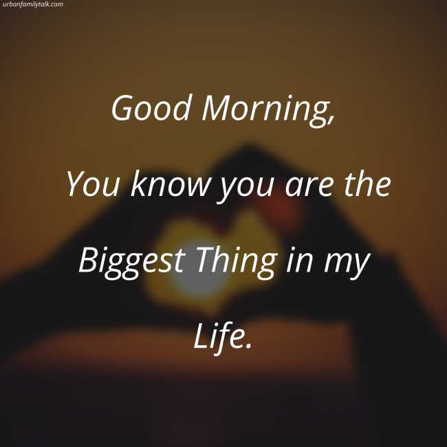 Good Morning, You know you are the Biggest Thing in my Life