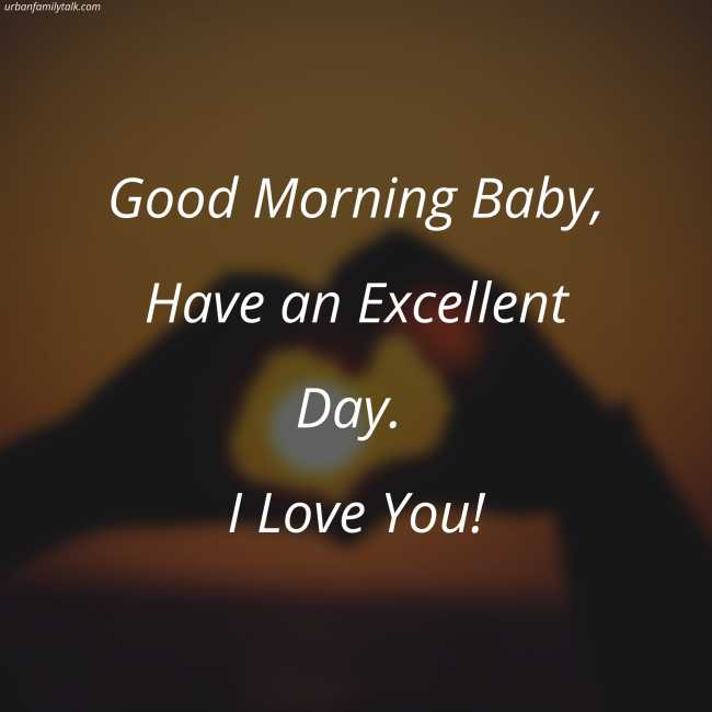 Good Morning Baby, Have an Excellent Day. I Love You!