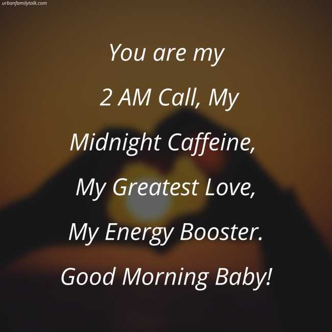 You are my 2 AM Call, My Midnight Caffeine, My Greatest Love, My Energy Booster. Good Morning Baby!