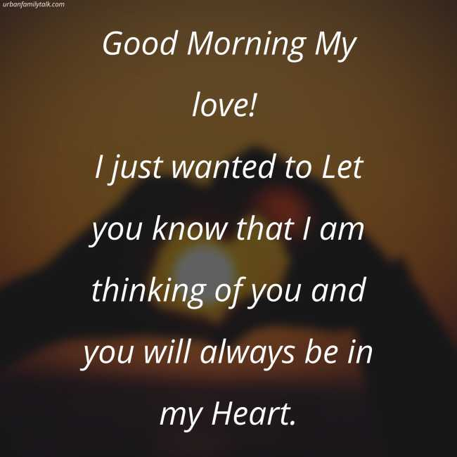 Good Morning My love! I just wanted to Let you know that I am thinking of you and you will always be in my Heart.