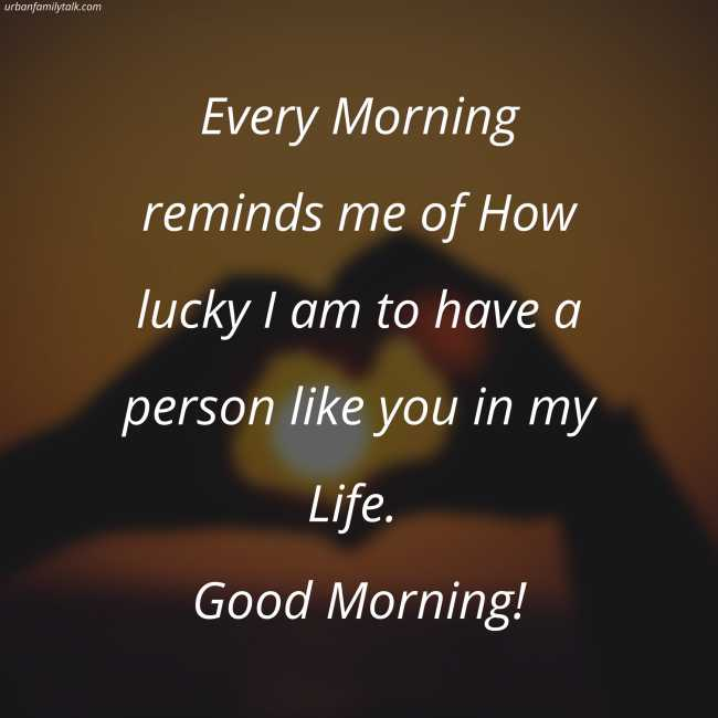 Every Morning reminds me of How lucky I am to have a person like you in my Life. Good Morning!