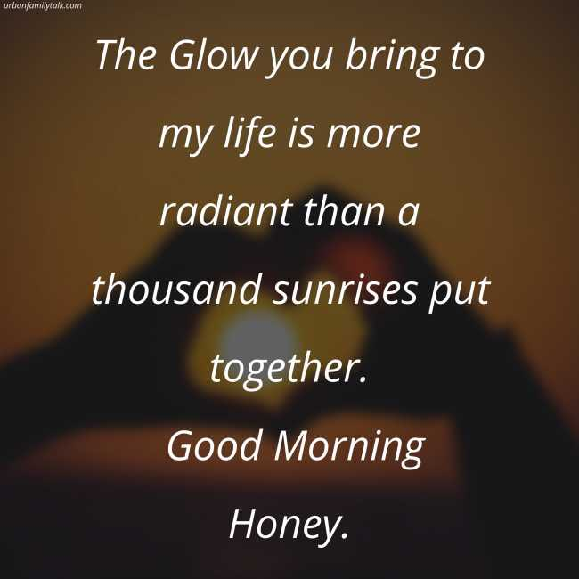 The Glow you bring to my life is more radiant than a thousand sunrises put together. Good Morning Honey.