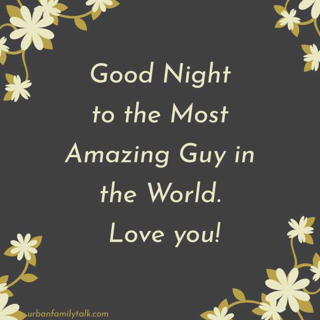 Good Night to the Most Amazing Guy in the World. Love you!